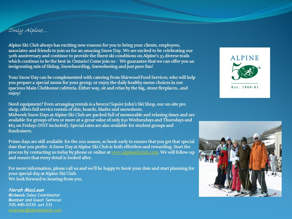 For the Group Coordinator You Deserve the very best… a Midweek Snow Day Only at Alpine… ' The STEEPS' - some of the finest expert runs in Ontario Welcome Back Package voucher for each guest to return in March and upon the purchase of a regular lift ticket a second ticket can be purchased at half price for a friend PLUS… Squire John's will offer to pay the tax on any soft goods purchased and rentals on the day of your March visit.