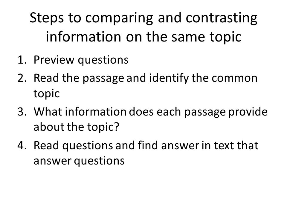 Steps to comparing and contrasting information on the same topic 1.Preview questions 2.Read the passage and identify the common topic 3.What information does each passage provide about the topic.