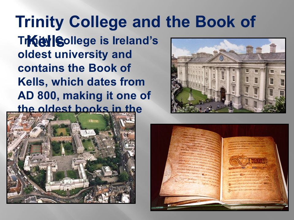 Trinity College and the Book of Kells Trinity College is Ireland's oldest university and contains the Book of Kells, which dates from AD 800, making it one of the oldest books in the world.