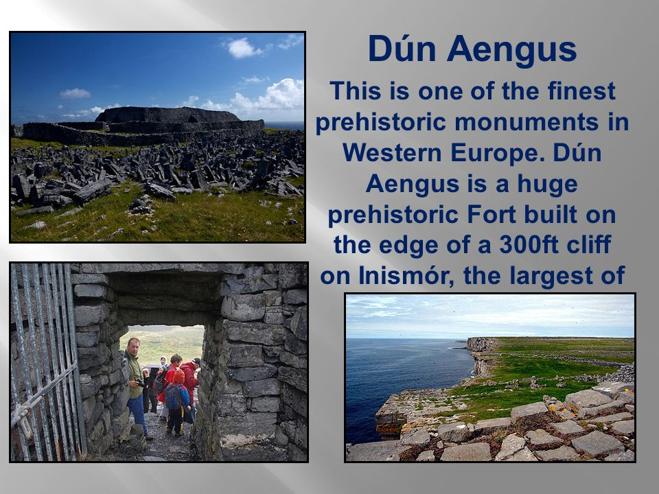 Dún Aengus This is one of the finest prehistoric monuments in Western Europe.