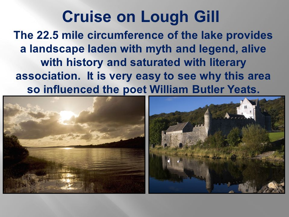 Cruise on Lough Gill The 22.5 mile circumference of the lake provides a landscape laden with myth and legend, alive with history and saturated with literary association.