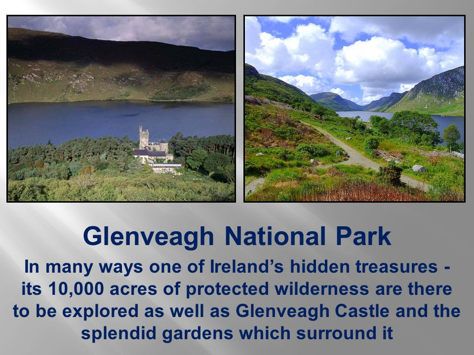 Glenveagh National Park In many ways one of Ireland's hidden treasures - its 10,000 acres of protected wilderness are there to be explored as well as Glenveagh Castle and the splendid gardens which surround it
