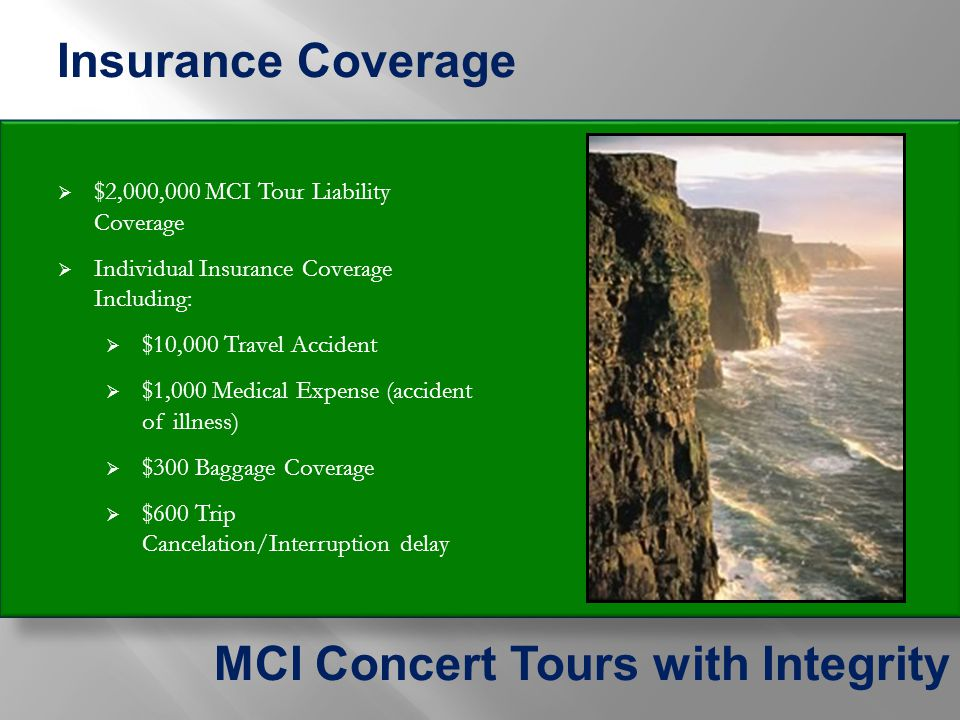 $2,000,000 MCI Tour Liability Coverage  Individual Insurance Coverage Including:  $10,000 Travel Accident  $1,000 Medical Expense (accident of illness)  $300 Baggage Coverage  $600 Trip Cancelation/Interruption delay Insurance Coverage MCI Concert Tours with Integrity