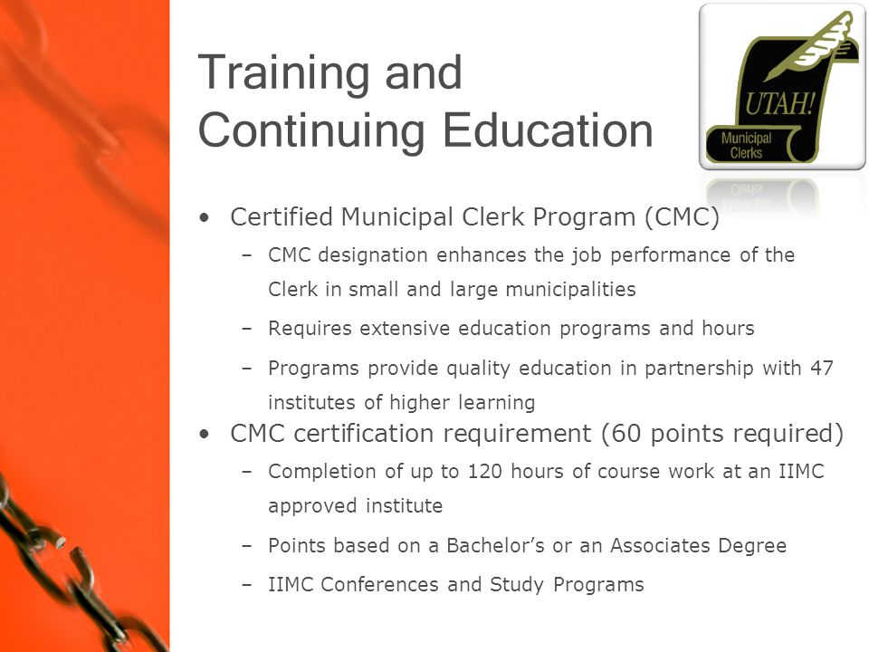 Certified Municipal Clerk Program (CMC) –CMC designation enhances the job performance of the Clerk in small and large municipalities –Requires extensive education programs and hours –Programs provide quality education in partnership with 47 institutes of higher learning CMC certification requirement (60 points required) –Completion of up to 120 hours of course work at an IIMC approved institute –Points based on a Bachelor's or an Associates Degree –IIMC Conferences and Study Programs Training and Continuing Education