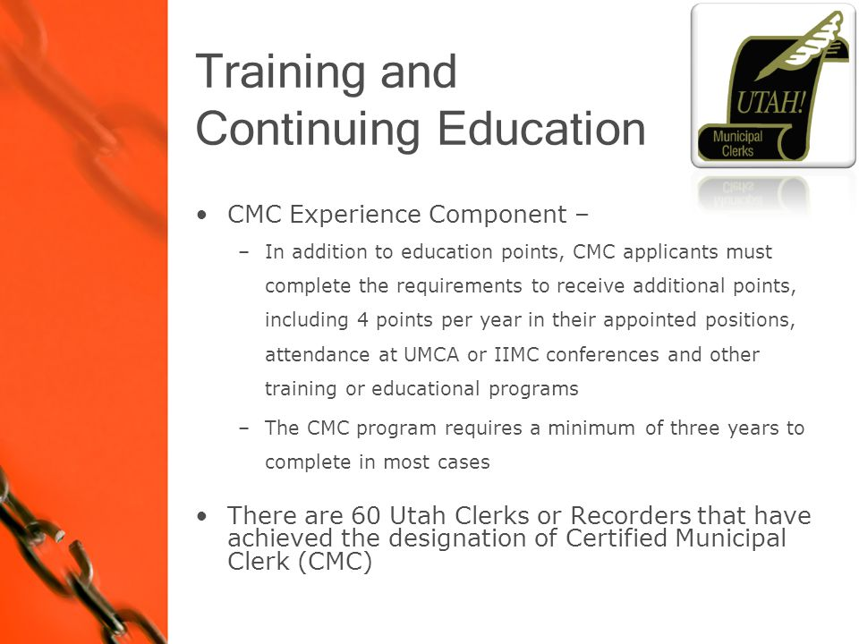 CMC Experience Component – –In addition to education points, CMC applicants must complete the requirements to receive additional points, including 4 points per year in their appointed positions, attendance at UMCA or IIMC conferences and other training or educational programs –The CMC program requires a minimum of three years to complete in most cases There are 60 Utah Clerks or Recorders that have achieved the designation of Certified Municipal Clerk (CMC)