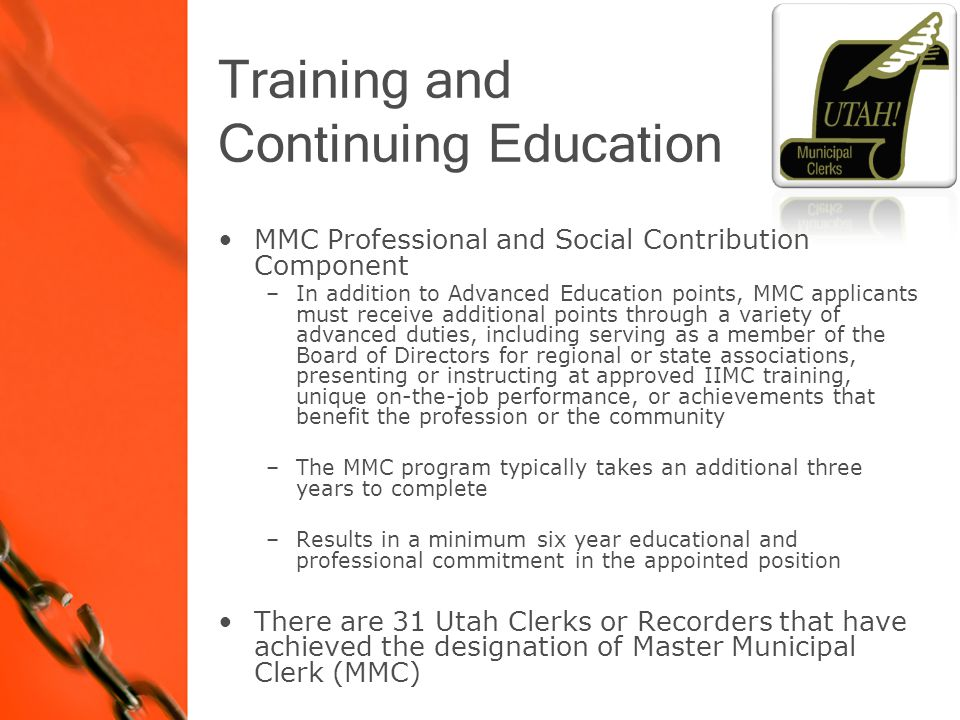 Training and Continuing Education MMC Professional and Social Contribution Component –In addition to Advanced Education points, MMC applicants must receive additional points through a variety of advanced duties, including serving as a member of the Board of Directors for regional or state associations, presenting or instructing at approved IIMC training, unique on-the-job performance, or achievements that benefit the profession or the community –The MMC program typically takes an additional three years to complete –Results in a minimum six year educational and professional commitment in the appointed position There are 31 Utah Clerks or Recorders that have achieved the designation of Master Municipal Clerk (MMC)