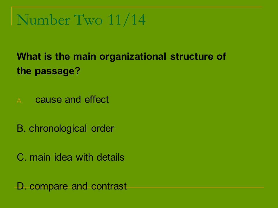 Number Two 11/14 What is the main organizational structure of the passage? A. cause and effect B. chronological order C. main idea with details D. com