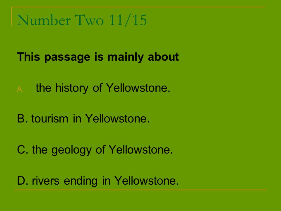 Number Two 11/15 This passage is mainly about A. the history of Yellowstone. B. tourism in Yellowstone. C. the geology of Yellowstone. D. rivers endin