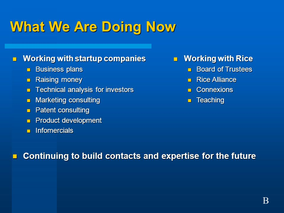 What We Are Doing Now n Working with startup companies n Business plans n Raising money n Technical analysis for investors n Marketing consulting n Patent consulting n Product development n Infomercials n Continuing to build contacts and expertise for the future B n Working with Rice n Board of Trustees n Rice Alliance n Connexions n Teaching