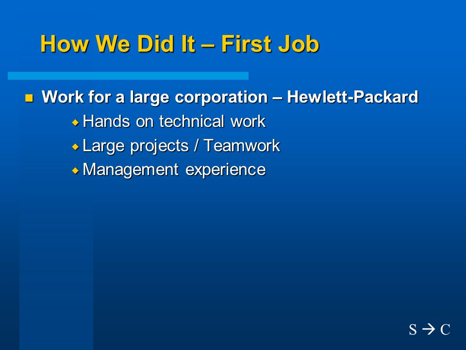How We Did It – First Job n Work for a large corporation – Hewlett-Packard  Hands on technical work  Large projects / Teamwork  Management experience S  C