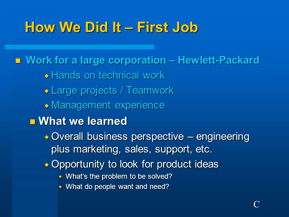 How We Did It – First Job n Work for a large corporation – Hewlett-Packard  Hands on technical work  Large projects / Teamwork  Management experience n What we learned  Overall business perspective – engineering plus marketing, sales, support, etc.