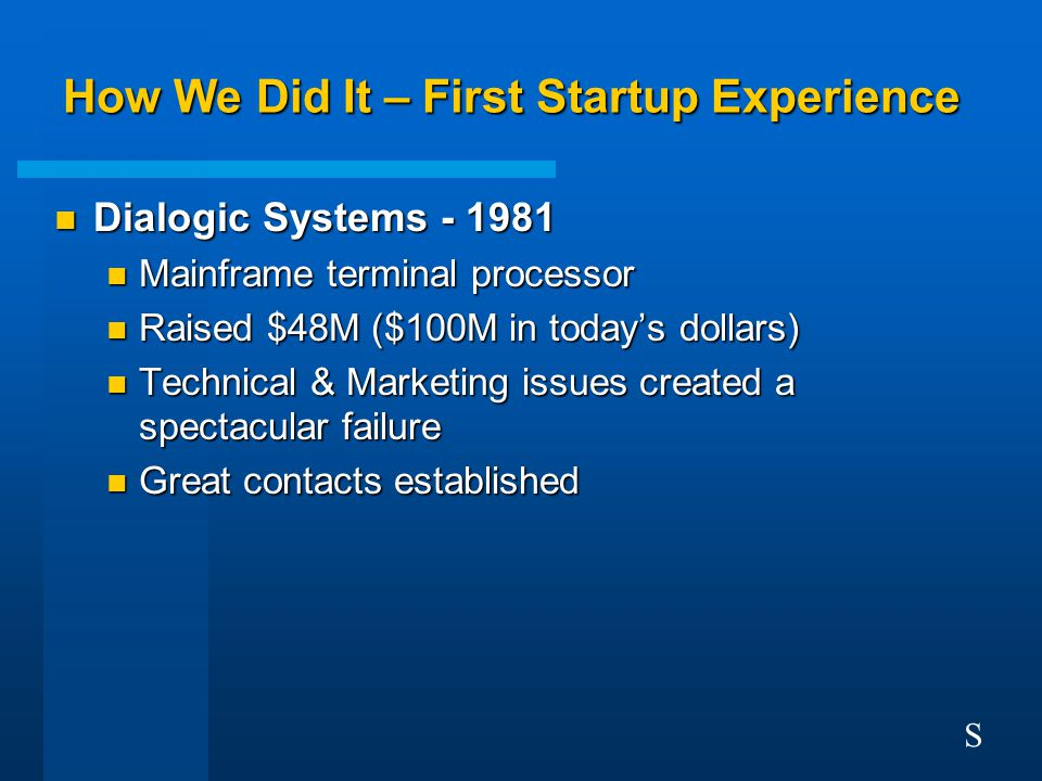 How We Did It – First Startup Experience n Dialogic Systems - 1981 n Mainframe terminal processor n Raised $48M ($100M in today's dollars) n Technical & Marketing issues created a spectacular failure n Great contacts established S