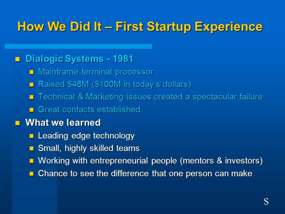 How We Did It – First Startup Experience n Dialogic Systems - 1981 n Mainframe terminal processor n Raised $48M ($100M in today's dollars) n Technical & Marketing issues created a spectacular failure n Great contacts established n What we learned n Leading edge technology n Small, highly skilled teams n Working with entrepreneurial people (mentors & investors) n Chance to see the difference that one person can make S