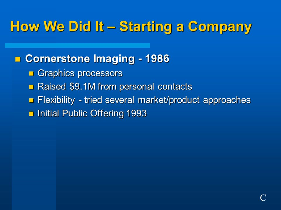 How We Did It – Starting a Company n Cornerstone Imaging - 1986 n Graphics processors n Raised $9.1M from personal contacts n Flexibility - tried several market/product approaches n Initial Public Offering 1993 n What we learned n You MUST be a risk-taker n Huge personal investment of time & money n Opportunity to create something from the ground up n Technology and business play n Risk-takers enjoy personal rewards for success C