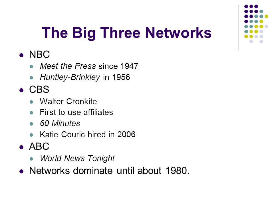 The Big Three Networks NBC Meet the Press since 1947 Huntley-Brinkley in 1956 CBS Walter Cronkite First to use affiliates 60 Minutes Katie Couric hire