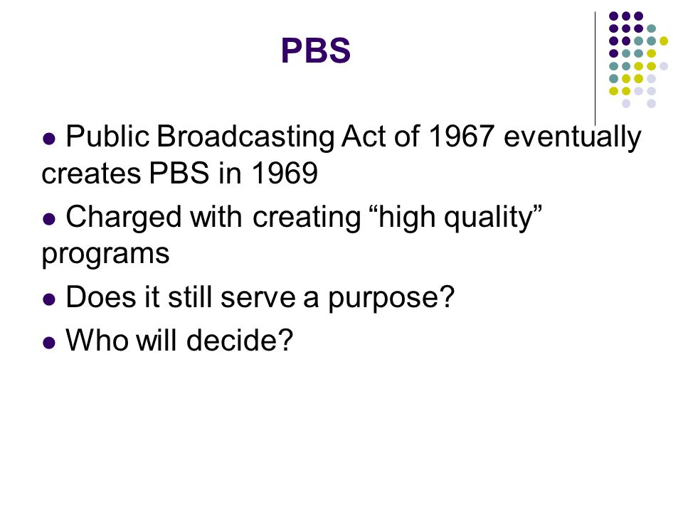 PBS Public Broadcasting Act of 1967 eventually creates PBS in 1969 Charged with creating high quality programs Does it still serve a purpose.