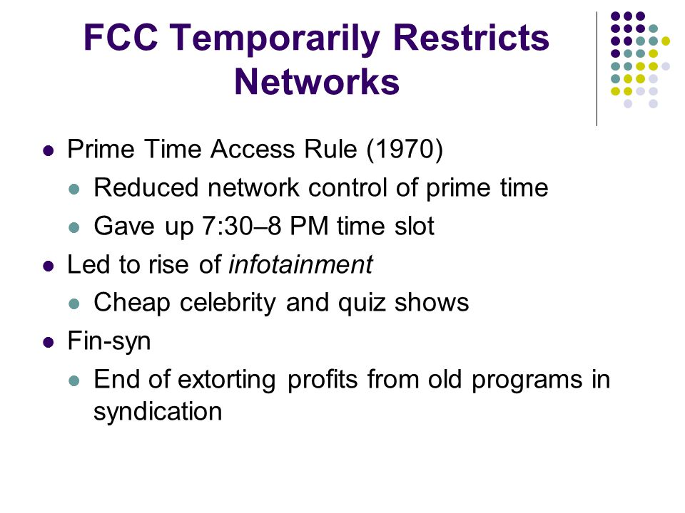 FCC Temporarily Restricts Networks Prime Time Access Rule (1970) Reduced network control of prime time Gave up 7:30 – 8 PM time slot Led to rise of infotainment Cheap celebrity and quiz shows Fin-syn End of extorting profits from old programs in syndication