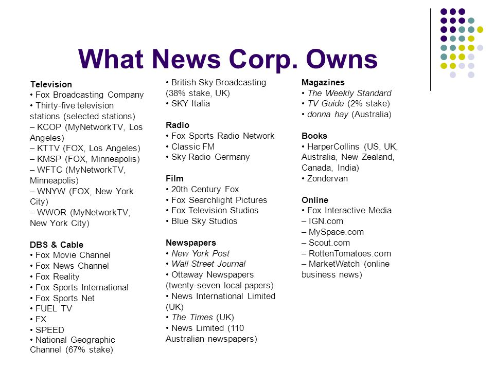 What News Corp. Owns Television Fox Broadcasting Company Thirty-five television stations (selected stations) – KCOP (MyNetworkTV, Los Angeles) – KTTV