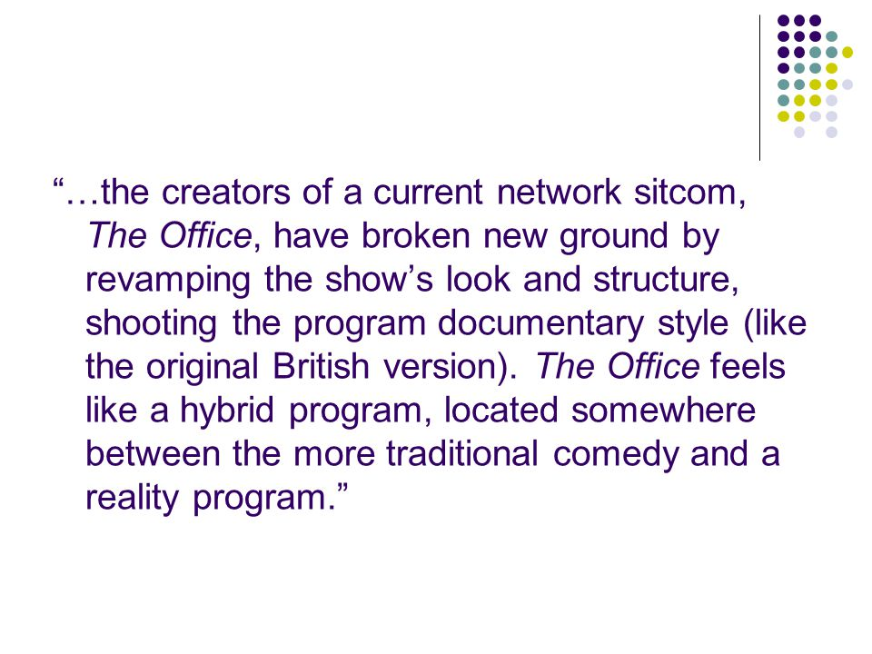 …the creators of a current network sitcom, The Office, have broken new ground by revamping the show's look and structure, shooting the program documentary style (like the original British version).