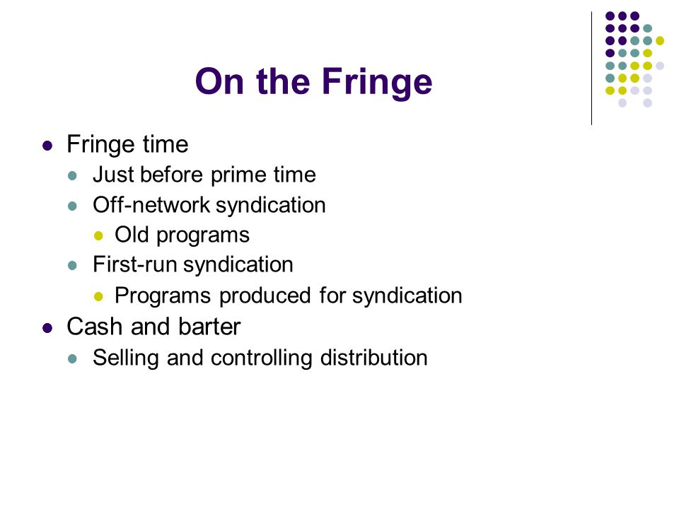 On the Fringe Fringe time Just before prime time Off-network syndication Old programs First-run syndication Programs produced for syndication Cash and