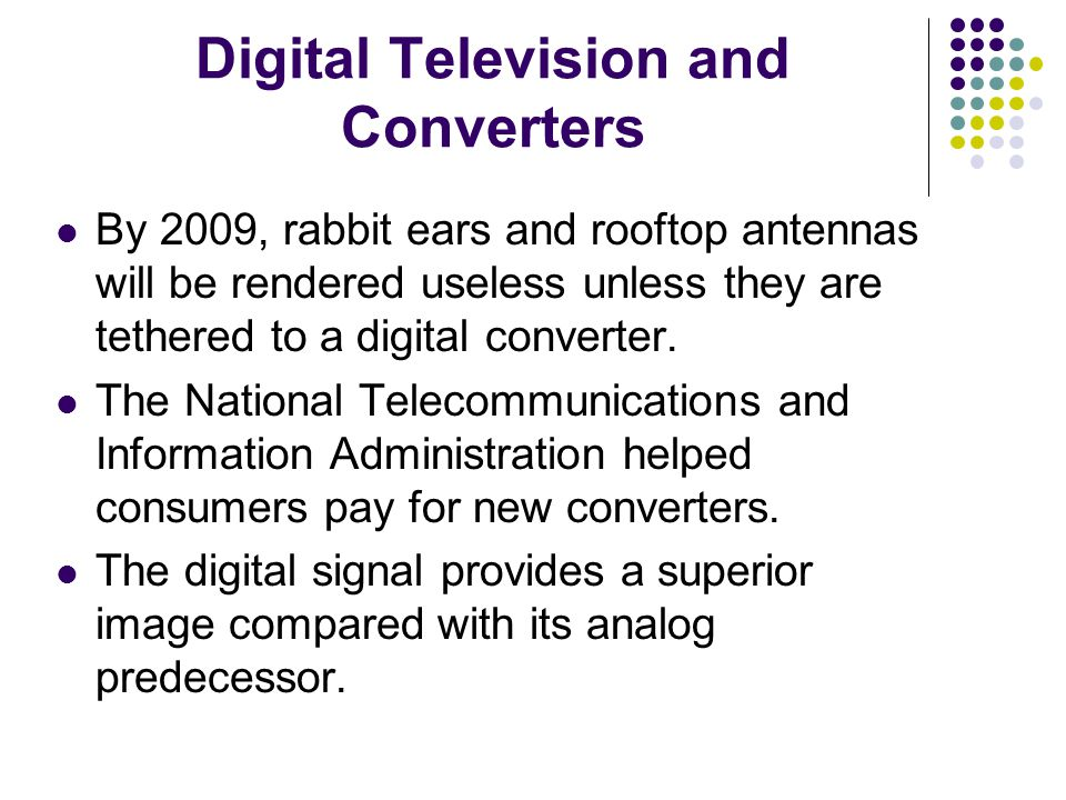 Digital Television and Converters By 2009, rabbit ears and rooftop antennas will be rendered useless unless they are tethered to a digital converter.