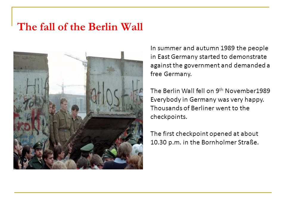 The fall of the Berlin Wall In summer and autumn 1989 the people in East Germany started to demonstrate against the government and demanded a free Germany.