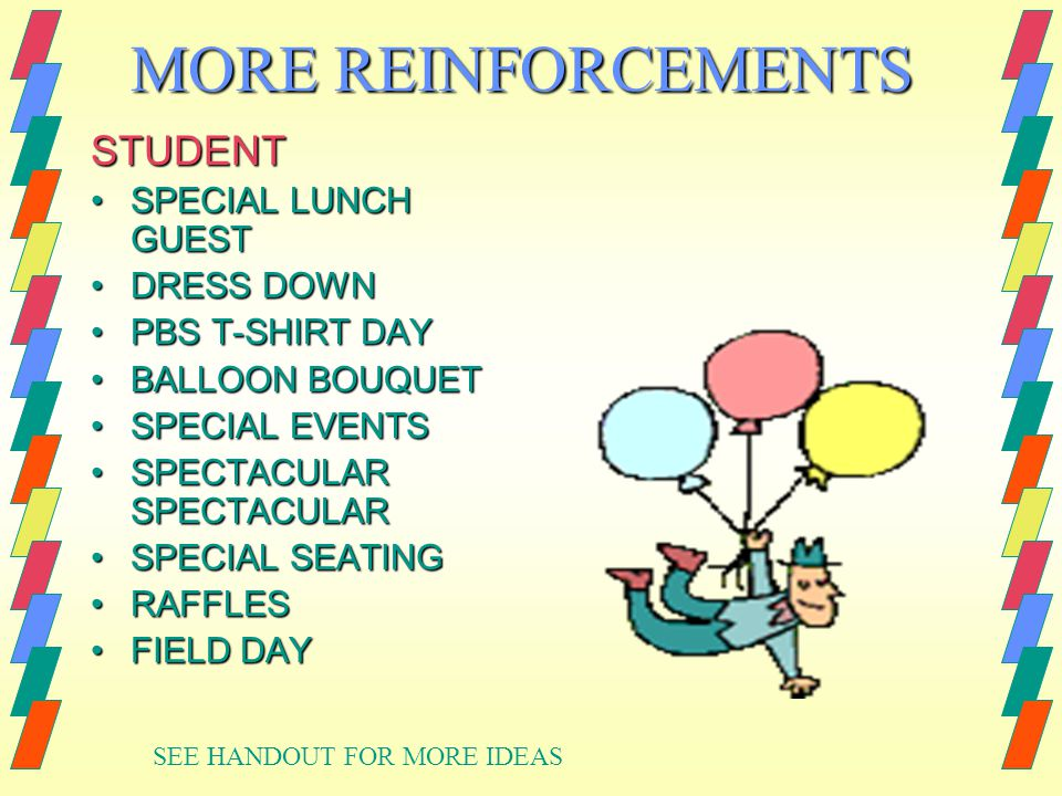 MORE REINFORCEMENTS STUDENT SPECIAL LUNCH GUESTSPECIAL LUNCH GUEST DRESS DOWNDRESS DOWN PBS T-SHIRT DAYPBS T-SHIRT DAY BALLOON BOUQUETBALLOON BOUQUET SPECIAL EVENTSSPECIAL EVENTS SPECTACULAR SPECTACULARSPECTACULAR SPECTACULAR SPECIAL SEATINGSPECIAL SEATING RAFFLESRAFFLES FIELD DAYFIELD DAY SEE HANDOUT FOR MORE IDEAS