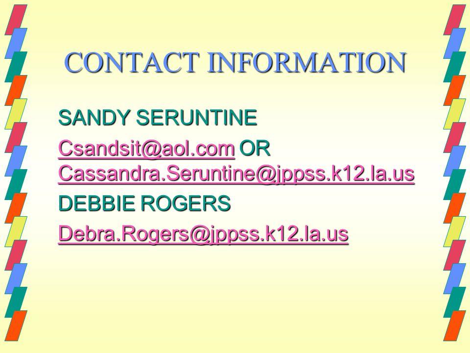 CONTACT INFORMATION SANDY SERUNTINE Csandsit@aol.comCsandsit@aol.com OR Cassandra.Seruntine@jppss.k12.la.us Cassandra.Seruntine@jppss.k12.la.us Csandsit@aol.com Cassandra.Seruntine@jppss.k12.la.us DEBBIE ROGERS Debra.Rogers@jppss.k12.la.us