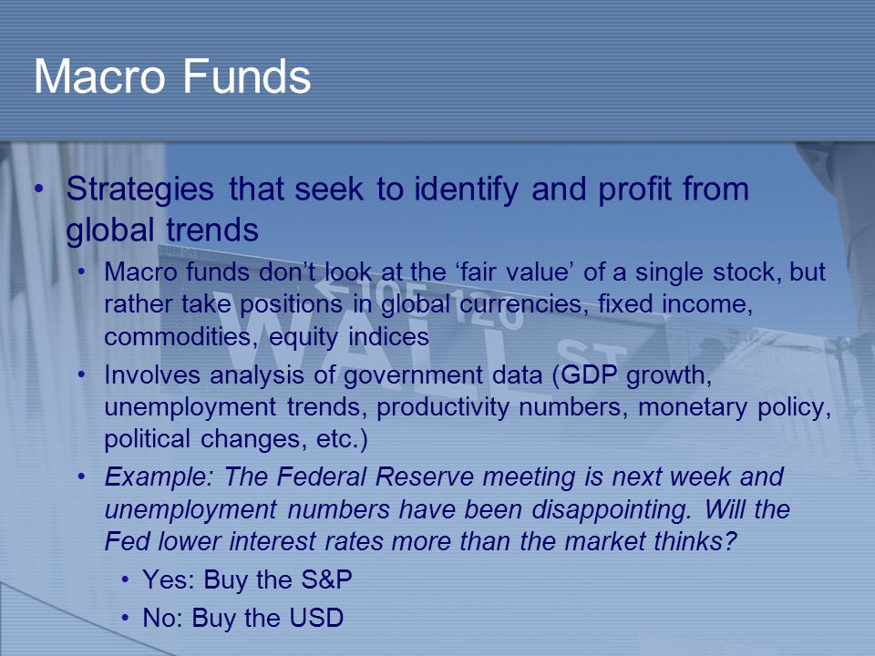 Macro Funds Strategies that seek to identify and profit from global trends Macro funds don't look at the 'fair value' of a single stock, but rather take positions in global currencies, fixed income, commodities, equity indices Involves analysis of government data (GDP growth, unemployment trends, productivity numbers, monetary policy, political changes, etc.) Example: The Federal Reserve meeting is next week and unemployment numbers have been disappointing.
