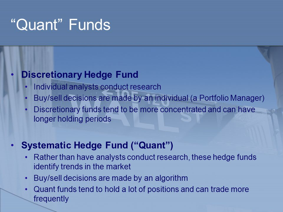Quant Funds Discretionary Hedge Fund Individual analysts conduct research Buy/sell decisions are made by an individual (a Portfolio Manager) Discretionary funds tend to be more concentrated and can have longer holding periods Systematic Hedge Fund ( Quant ) Rather than have analysts conduct research, these hedge funds identify trends in the market Buy/sell decisions are made by an algorithm Quant funds tend to hold a lot of positions and can trade more frequently