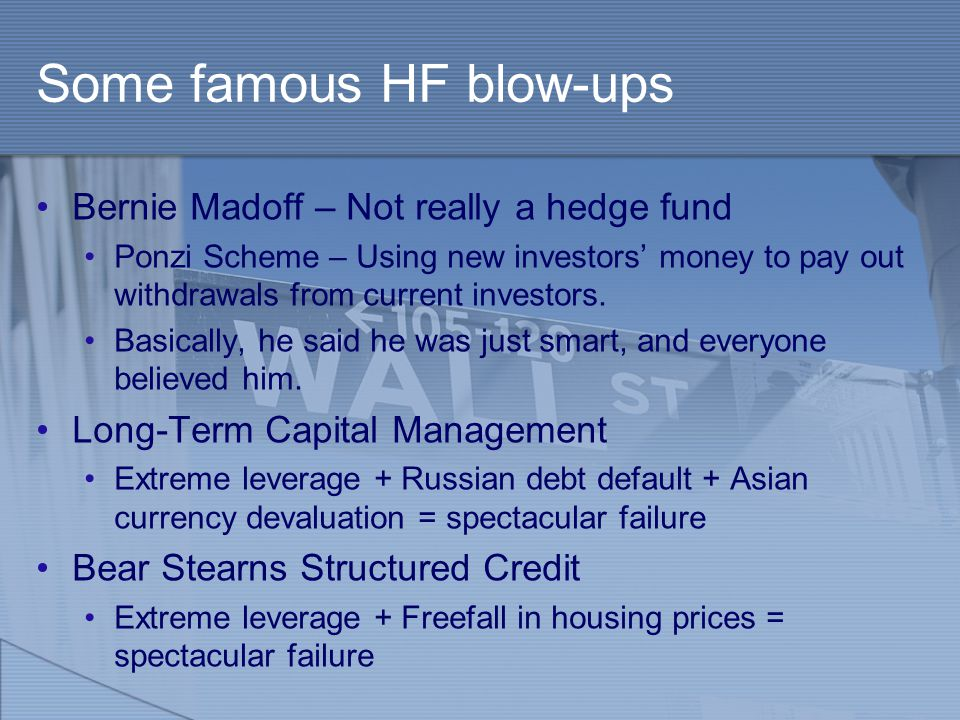 Some famous HF blow-ups Bernie Madoff – Not really a hedge fund Ponzi Scheme – Using new investors' money to pay out withdrawals from current investor