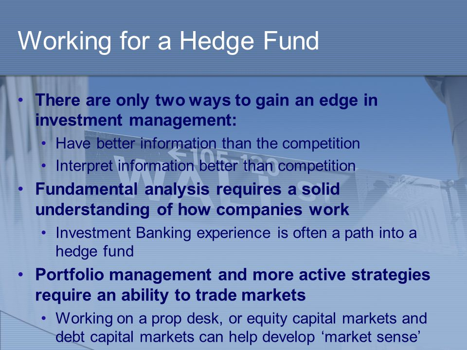 Working for a Hedge Fund There are only two ways to gain an edge in investment management: Have better information than the competition Interpret info