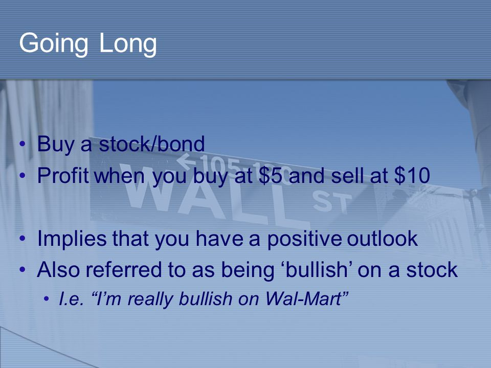 Going Long Buy a stock/bond Profit when you buy at $5 and sell at $10 Implies that you have a positive outlook Also referred to as being 'bullish' on