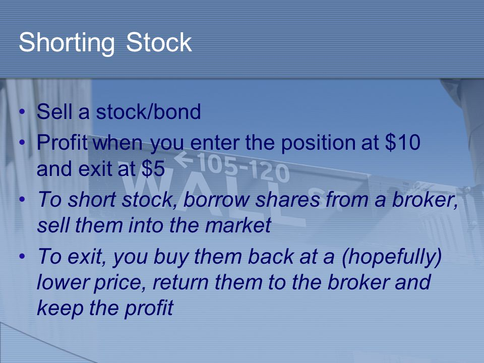 Shorting Stock Sell a stock/bond Profit when you enter the position at $10 and exit at $5 To short stock, borrow shares from a broker, sell them into