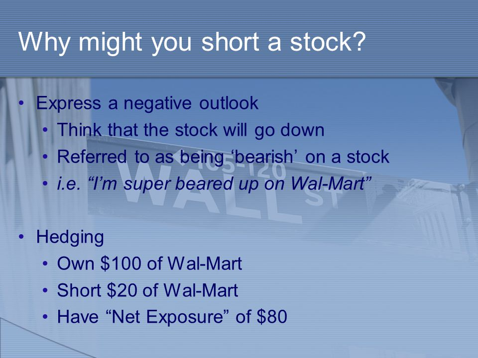 """Why might you short a stock? Express a negative outlook Think that the stock will go down Referred to as being 'bearish' on a stock i.e. """"I'm super be"""