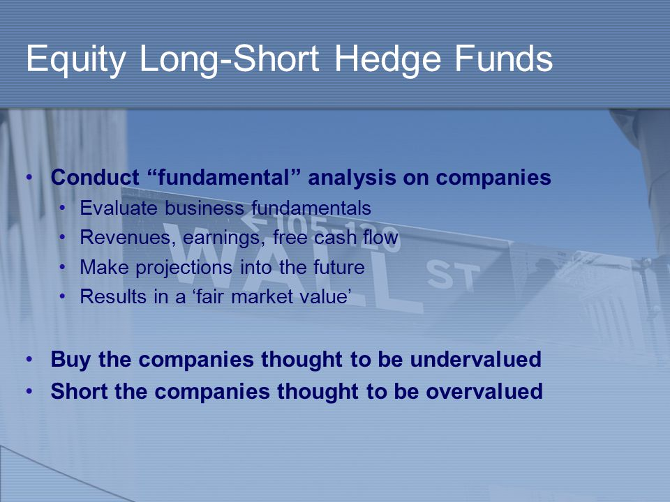 """Equity Long-Short Hedge Funds Conduct """"fundamental"""" analysis on companies Evaluate business fundamentals Revenues, earnings, free cash flow Make proje"""