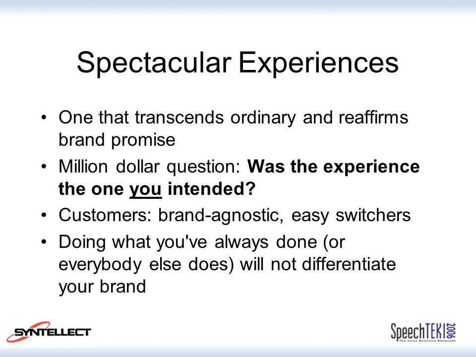 Spectacular Experiences One that transcends ordinary and reaffirms brand promise Million dollar question: Was the experience the one you intended? Cus