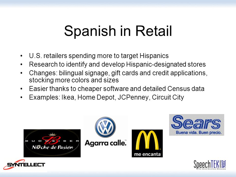 Spanish in Retail U.S. retailers spending more to target Hispanics Research to identify and develop Hispanic-designated stores Changes: bilingual sign
