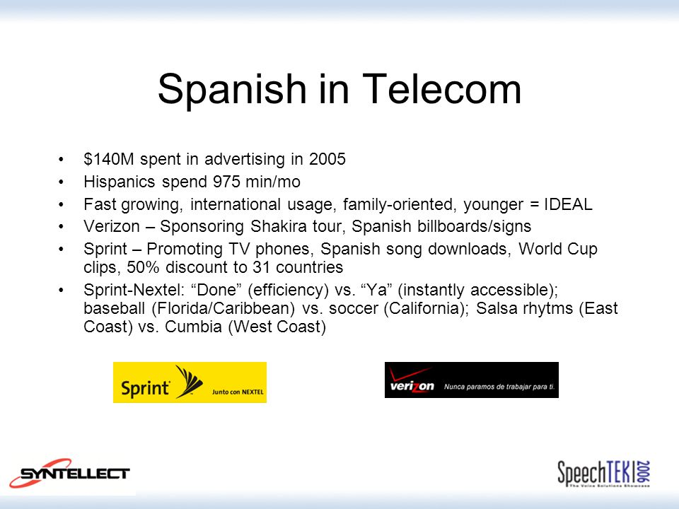 Spanish in Telecom $140M spent in advertising in 2005 Hispanics spend 975 min/mo Fast growing, international usage, family-oriented, younger = IDEAL V