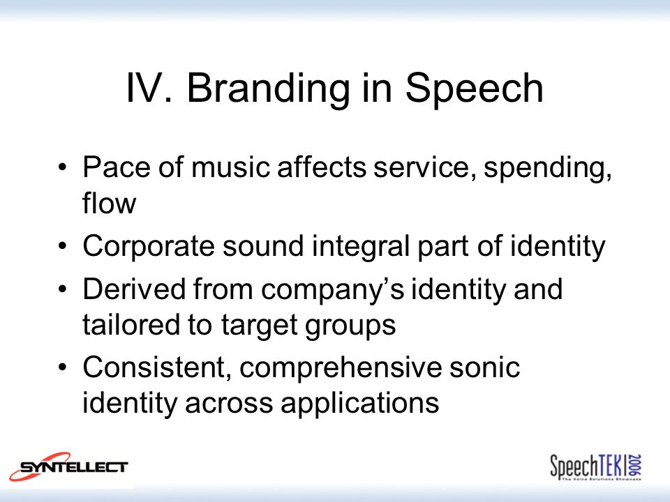 IV. Branding in Speech Pace of music affects service, spending, flow Corporate sound integral part of identity Derived from company's identity and tai
