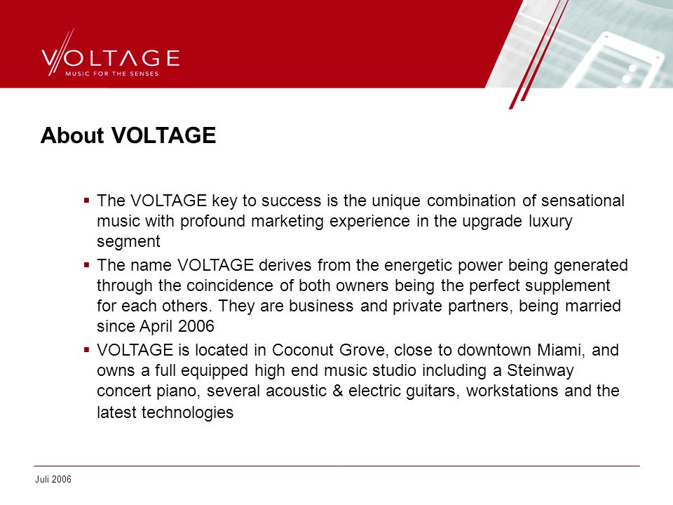 About VOLTAGE  The VOLTAGE key to success is the unique combination of sensational music with profound marketing experience in the upgrade luxury seg