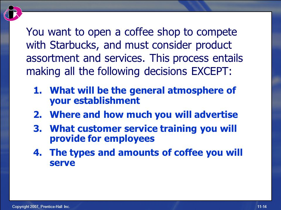 Copyright 2007, Prentice-Hall Inc.11-14 You want to open a coffee shop to compete with Starbucks, and must consider product assortment and services.