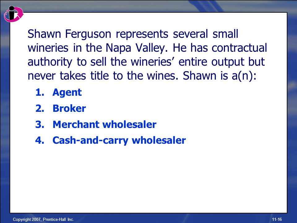 Copyright 2007, Prentice-Hall Inc.11-16 Shawn Ferguson represents several small wineries in the Napa Valley.