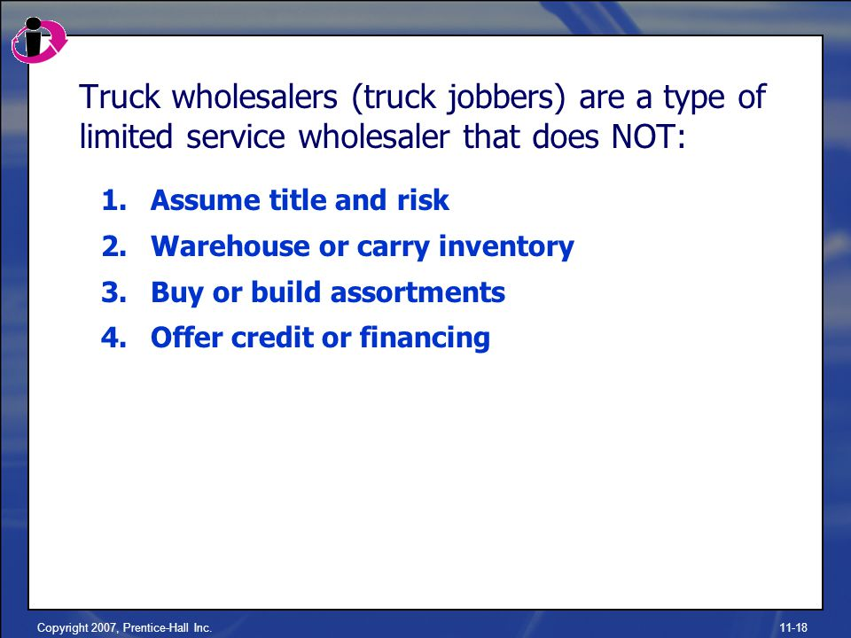 Copyright 2007, Prentice-Hall Inc.11-18 Truck wholesalers (truck jobbers) are a type of limited service wholesaler that does NOT: 1.Assume title and risk 2.Warehouse or carry inventory 3.Buy or build assortments 4.Offer credit or financing