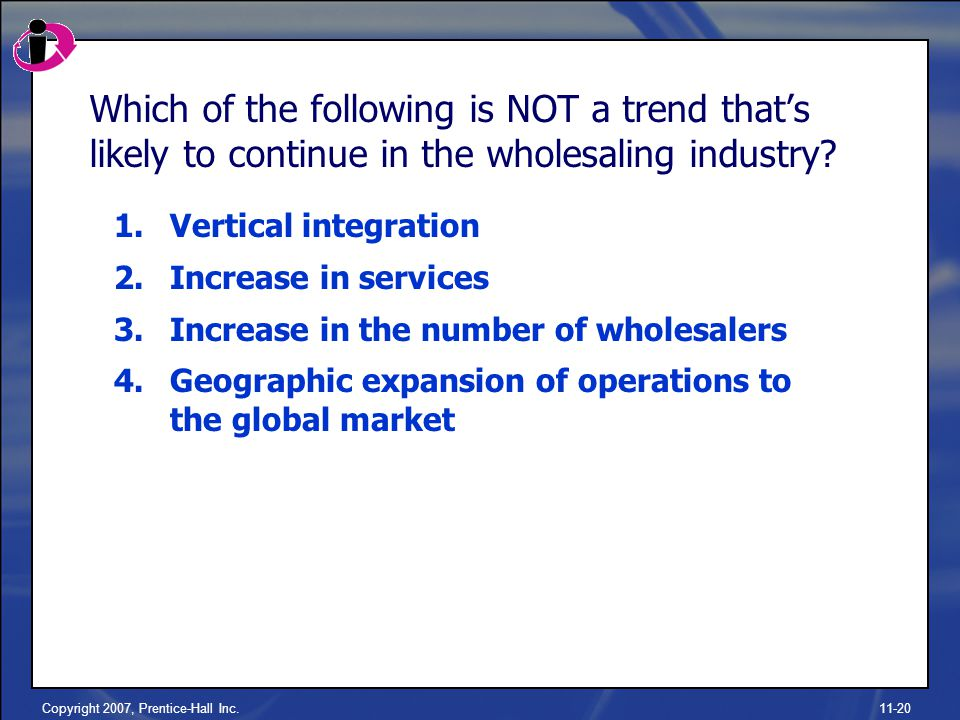 Copyright 2007, Prentice-Hall Inc.11-20 Which of the following is NOT a trend that's likely to continue in the wholesaling industry.