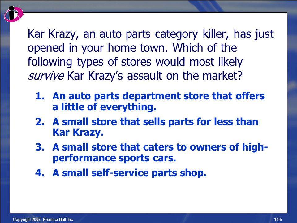 Copyright 2007, Prentice-Hall Inc.11-6 Kar Krazy, an auto parts category killer, has just opened in your home town.
