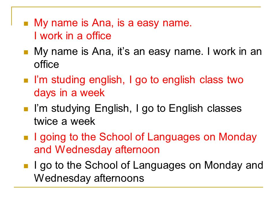 My name is Ana, is a easy name. I work in a office My name is Ana, it's an easy name. I work in an office I'm studing english, I go to english class t