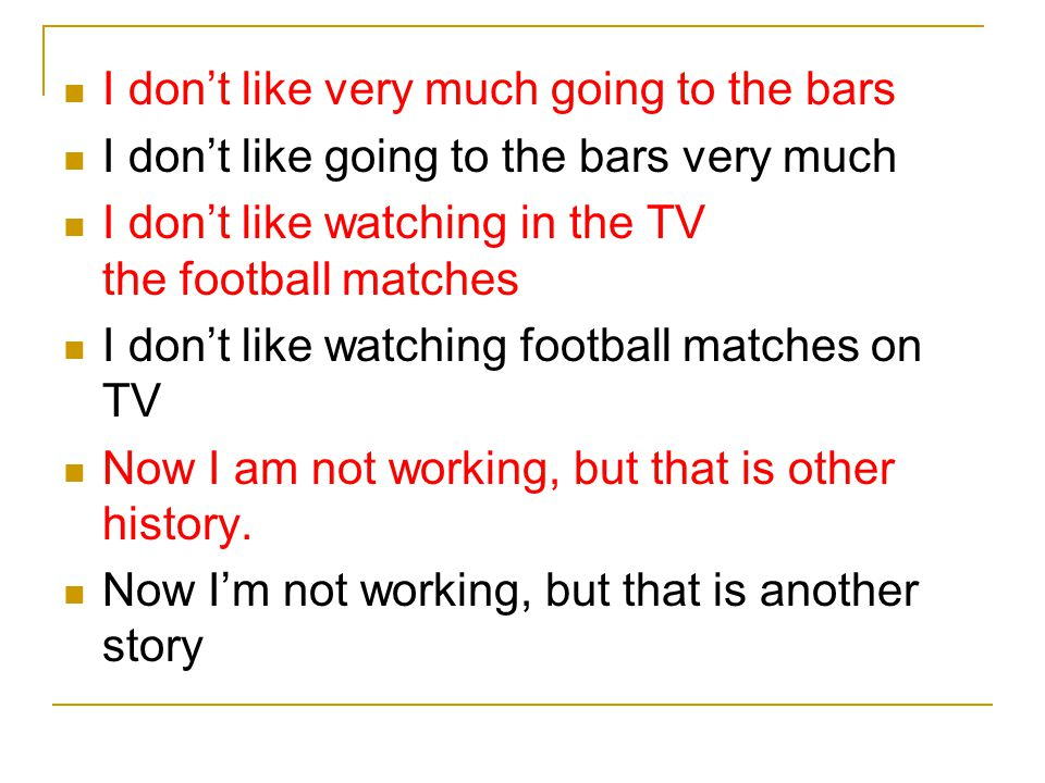 I don't like very much going to the bars I don't like going to the bars very much I don't like watching in the TV the football matches I don't like wa
