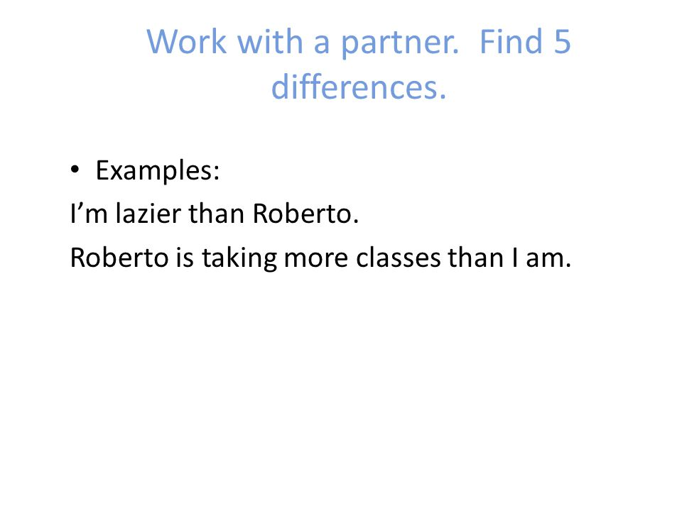 Work with a partner. Find 5 differences. Examples: I'm lazier than Roberto.