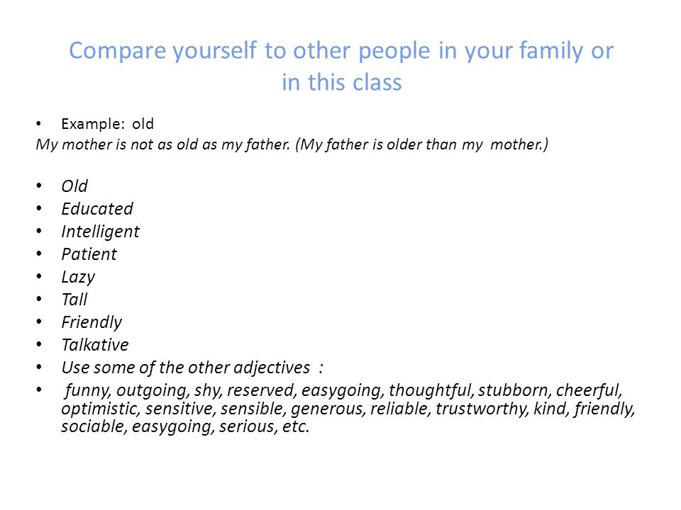 Compare yourself to other people in your family or in this class Example: old My mother is not as old as my father.